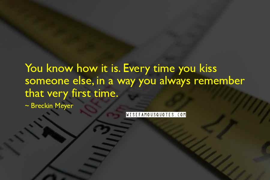 Breckin Meyer quotes: You know how it is. Every time you kiss someone else, in a way you always remember that very first time.