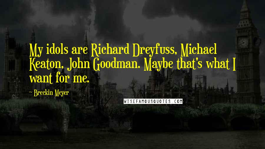 Breckin Meyer quotes: My idols are Richard Dreyfuss, Michael Keaton, John Goodman. Maybe that's what I want for me.