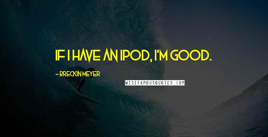 Breckin Meyer quotes: If I have an iPod, I'm good.