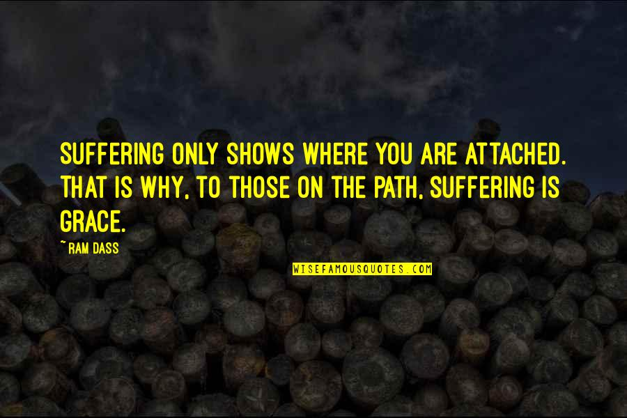 Brede Quotes By Ram Dass: Suffering only shows where you are attached. That