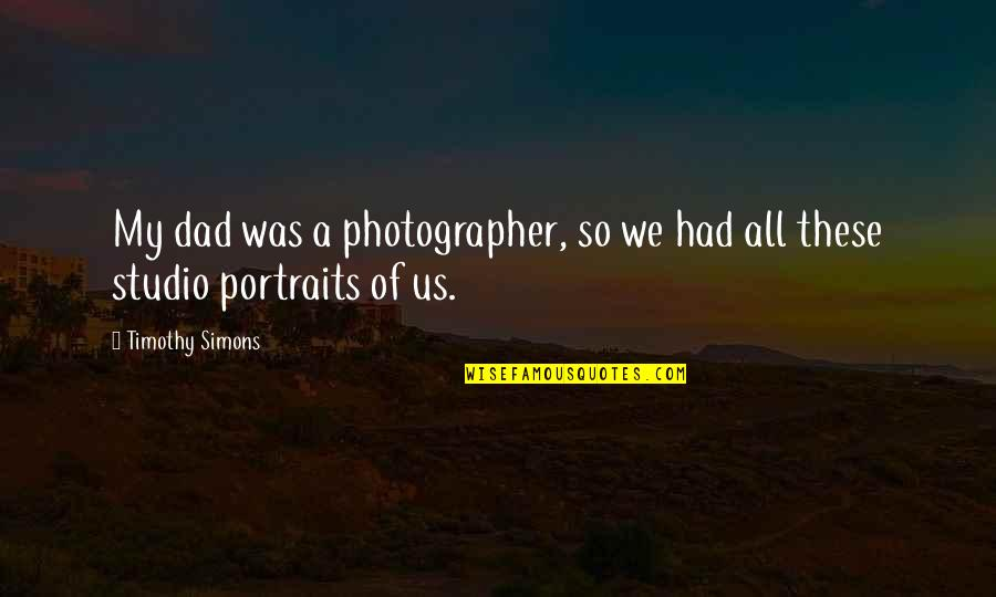 Brede Quotes By Timothy Simons: My dad was a photographer, so we had