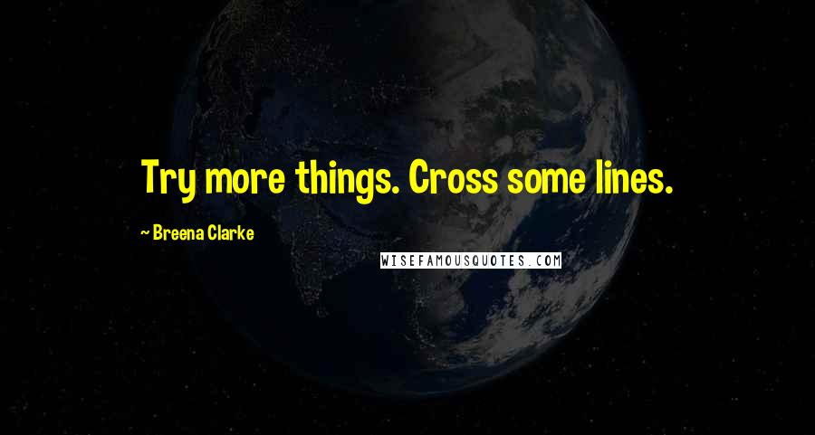 Breena Clarke quotes: Try more things. Cross some lines.