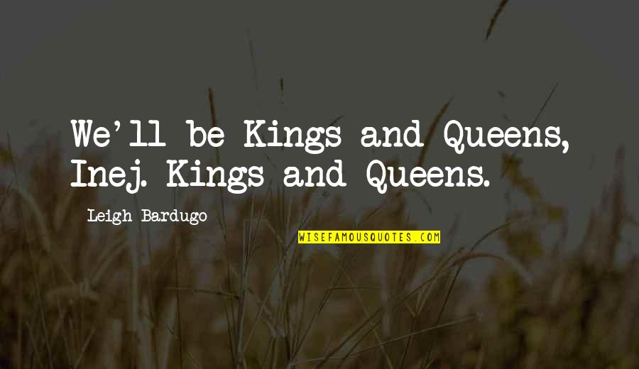 Brekker's Quotes By Leigh Bardugo: We'll be Kings and Queens, Inej. Kings and