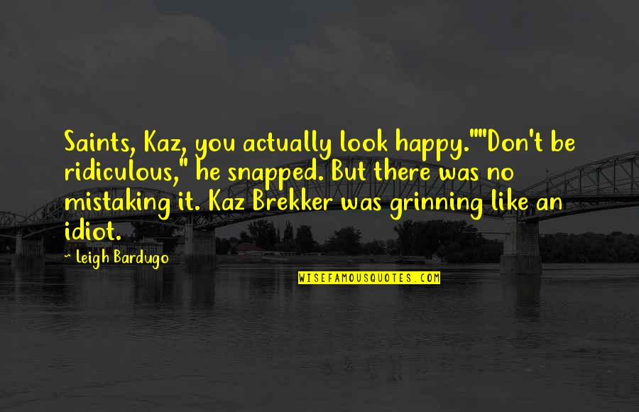 "Brekker's Quotes By Leigh Bardugo: Saints, Kaz, you actually look happy.""""Don't be ridiculous,"""