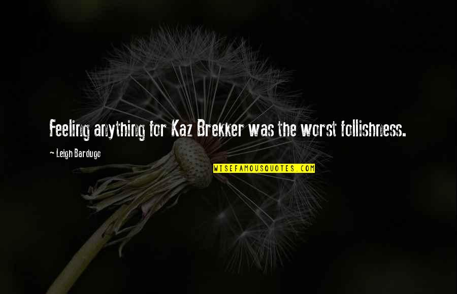 Brekker's Quotes By Leigh Bardugo: Feeling anything for Kaz Brekker was the worst
