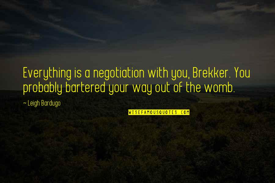 Brekker's Quotes By Leigh Bardugo: Everything is a negotiation with you, Brekker. You