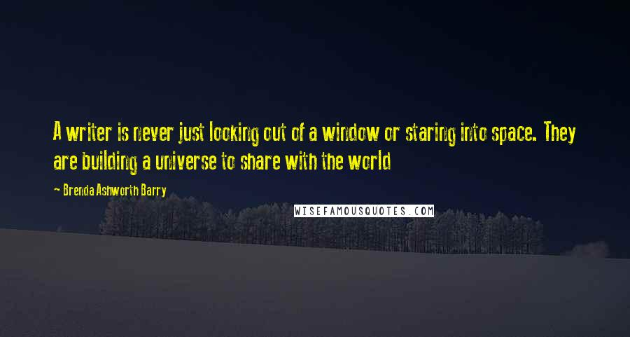 Brenda Ashworth Barry quotes: A writer is never just looking out of a window or staring into space. They are building a universe to share with the world