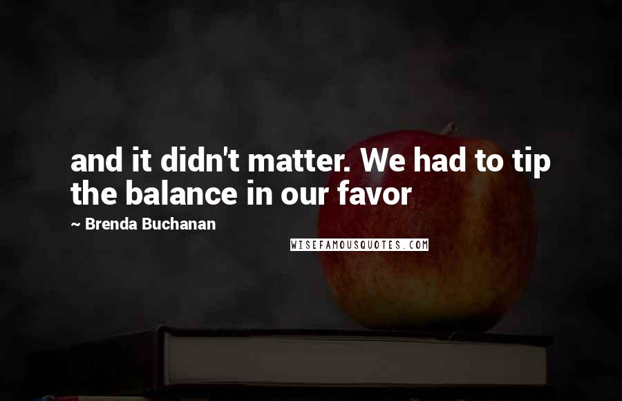 Brenda Buchanan quotes: and it didn't matter. We had to tip the balance in our favor