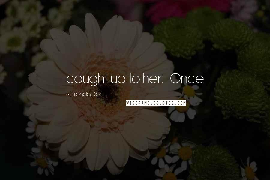 Brenda Dee quotes: caught up to her. Once
