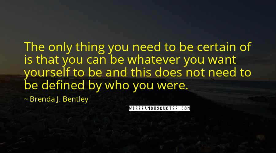 Brenda J. Bentley quotes: The only thing you need to be certain of is that you can be whatever you want yourself to be and this does not need to be defined by who