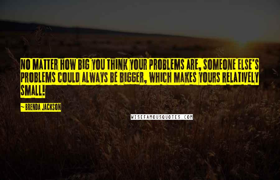 Brenda Jackson quotes: No matter how big you think your problems are, someone else's problems could always be bigger, which makes yours relatively small!
