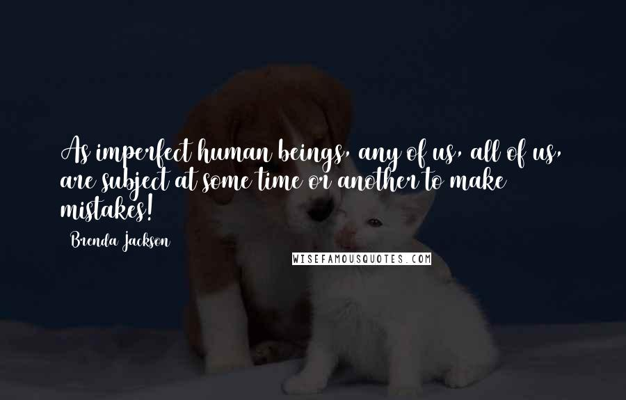 Brenda Jackson quotes: As imperfect human beings, any of us, all of us, are subject at some time or another to make mistakes!