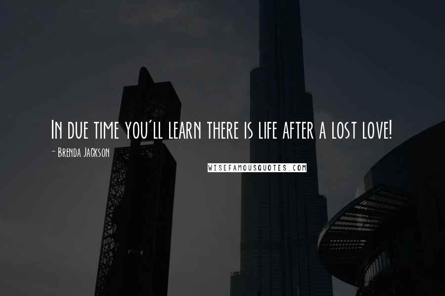 Brenda Jackson quotes: In due time you'll learn there is life after a lost love!