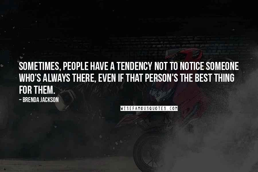Brenda Jackson quotes: Sometimes, people have a tendency not to notice someone who's always there, even if that person's the best thing for them.