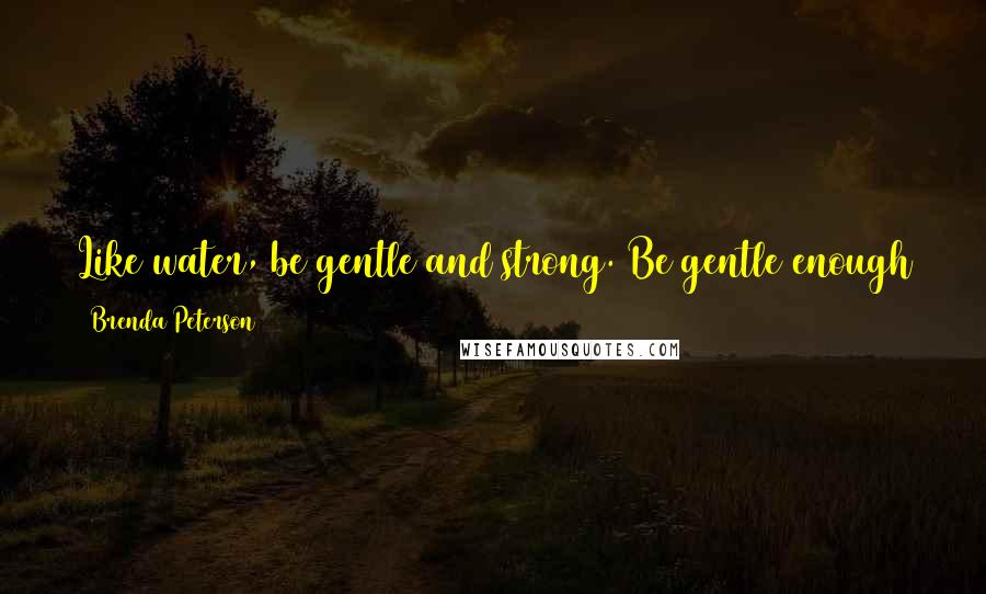Brenda Peterson quotes: Like water, be gentle and strong. Be gentle enough to follow the natural paths of the earth and strong enough to rise up and reshape the world