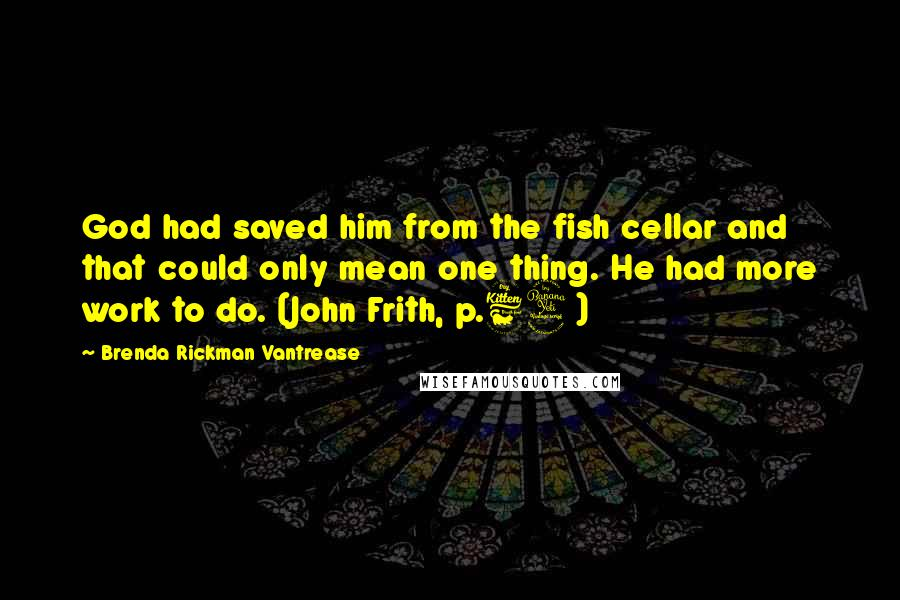 Brenda Rickman Vantrease quotes: God had saved him from the fish cellar and that could only mean one thing. He had more work to do. (John Frith, p.64)