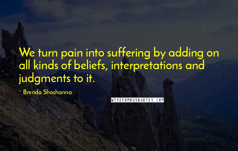 Brenda Shoshanna quotes: We turn pain into suffering by adding on all kinds of beliefs, interpretations and judgments to it.