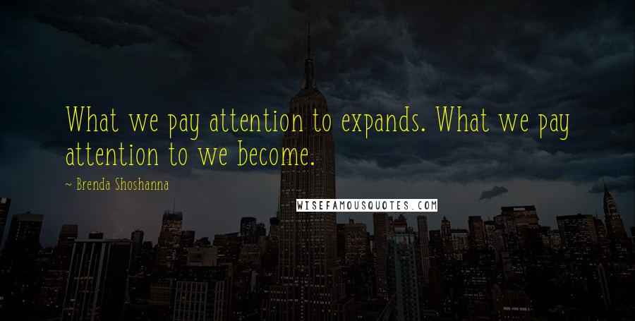Brenda Shoshanna quotes: What we pay attention to expands. What we pay attention to we become.