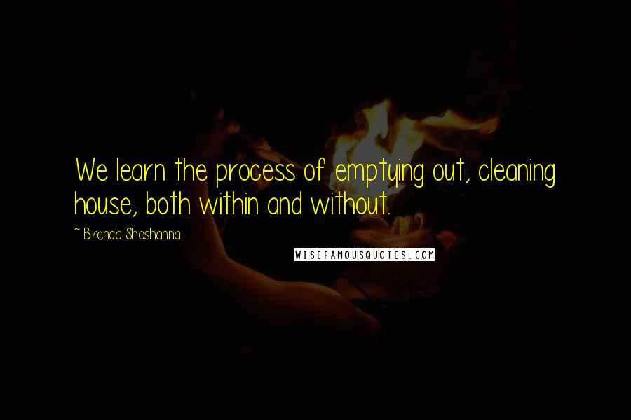 Brenda Shoshanna quotes: We learn the process of emptying out, cleaning house, both within and without.