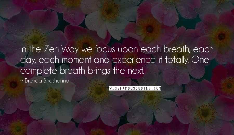 Brenda Shoshanna quotes: In the Zen Way we focus upon each breath, each day, each moment and experience it totally. One complete breath brings the next.