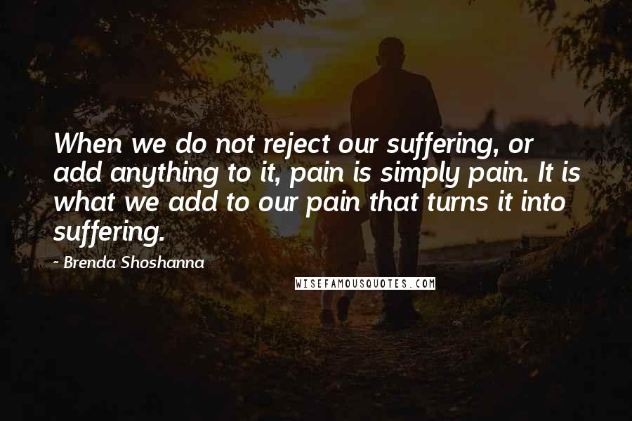 Brenda Shoshanna quotes: When we do not reject our suffering, or add anything to it, pain is simply pain. It is what we add to our pain that turns it into suffering.