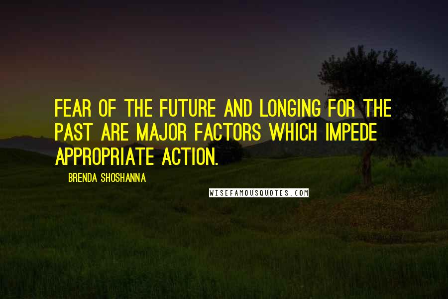 Brenda Shoshanna quotes: Fear of the future and longing for the past are major factors which impede appropriate action.