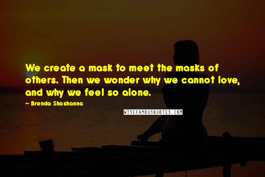 Brenda Shoshanna quotes: We create a mask to meet the masks of others. Then we wonder why we cannot love, and why we feel so alone.
