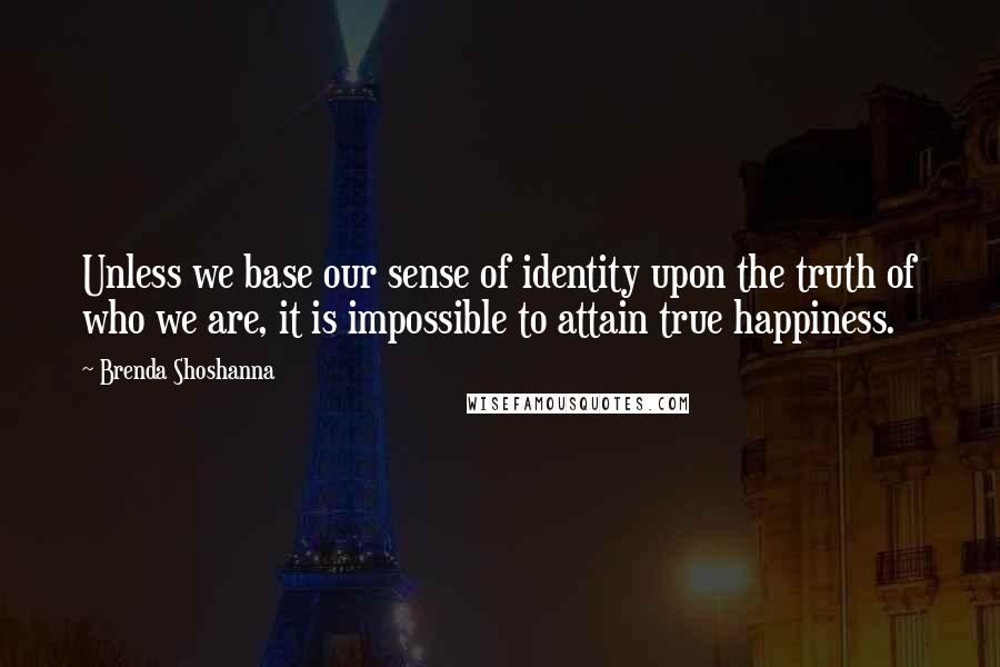 Brenda Shoshanna quotes: Unless we base our sense of identity upon the truth of who we are, it is impossible to attain true happiness.