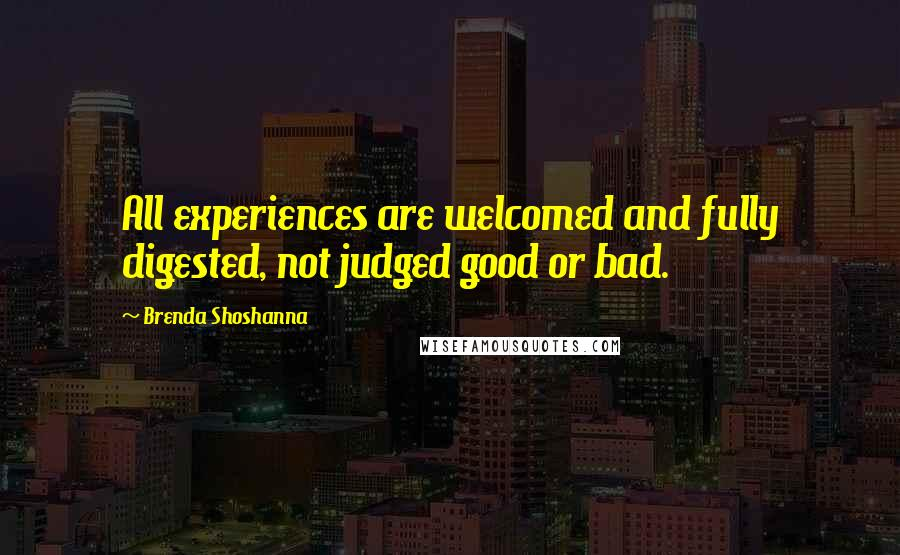 Brenda Shoshanna quotes: All experiences are welcomed and fully digested, not judged good or bad.