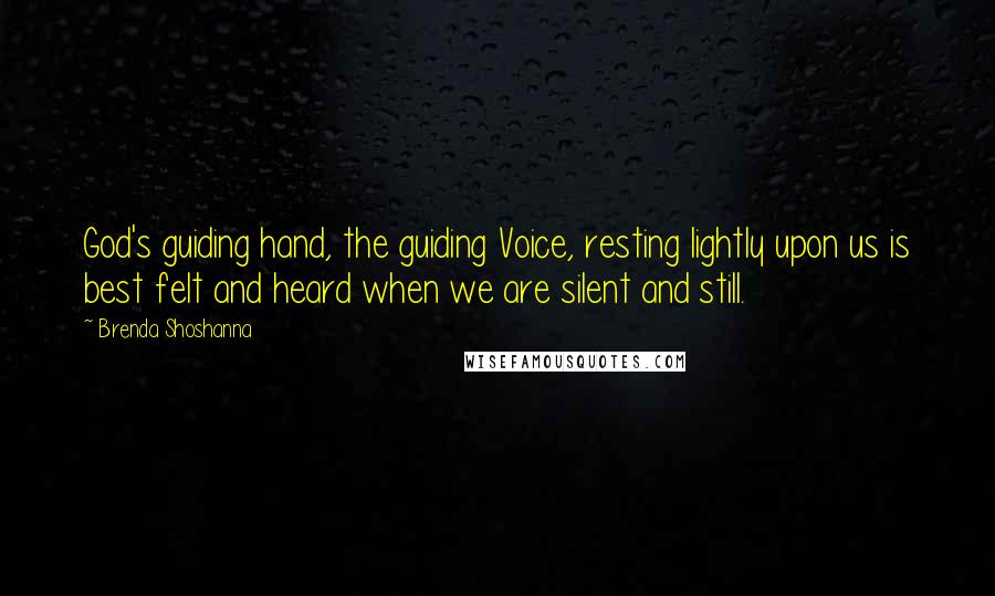 Brenda Shoshanna quotes: God's guiding hand, the guiding Voice, resting lightly upon us is best felt and heard when we are silent and still.