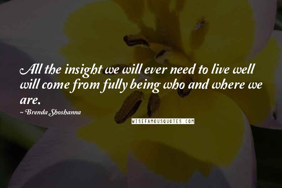 Brenda Shoshanna quotes: All the insight we will ever need to live well will come from fully being who and where we are.