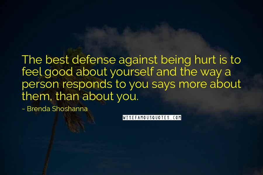 Brenda Shoshanna quotes: The best defense against being hurt is to feel good about yourself and the way a person responds to you says more about them, than about you.