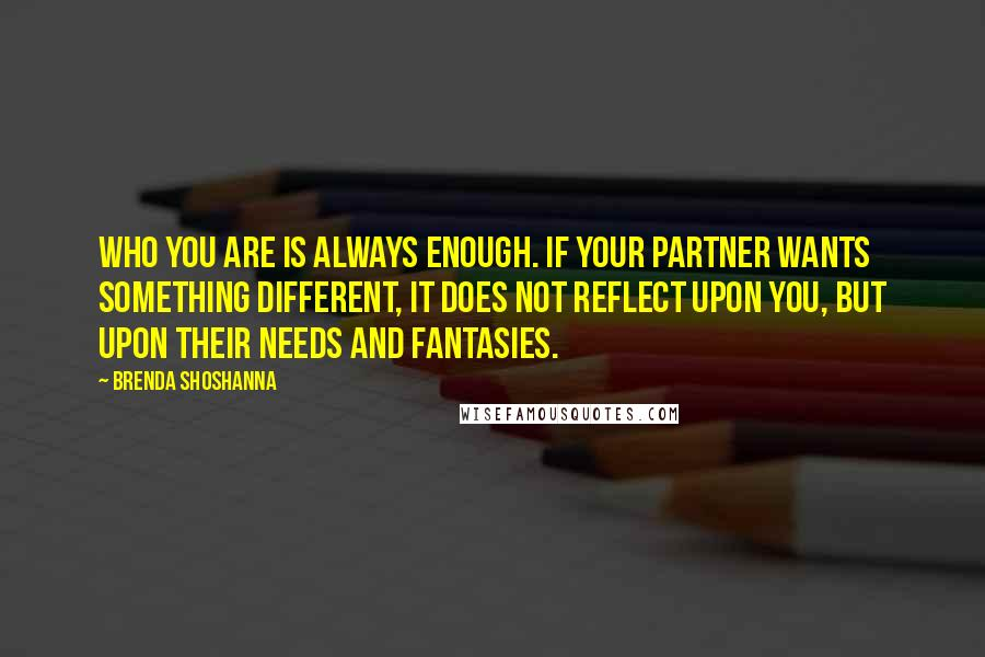 Brenda Shoshanna quotes: Who you are is always enough. If your partner wants something different, it does not reflect upon you, but upon their needs and fantasies.