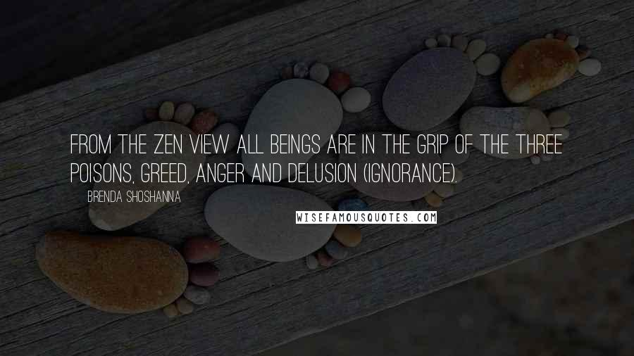 Brenda Shoshanna quotes: From the Zen view all beings are in the grip of the three poisons, greed, anger and delusion (ignorance).
