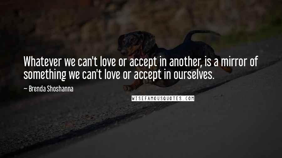 Brenda Shoshanna quotes: Whatever we can't love or accept in another, is a mirror of something we can't love or accept in ourselves.
