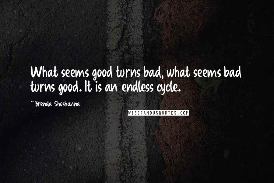 Brenda Shoshanna quotes: What seems good turns bad, what seems bad turns good. It is an endless cycle.