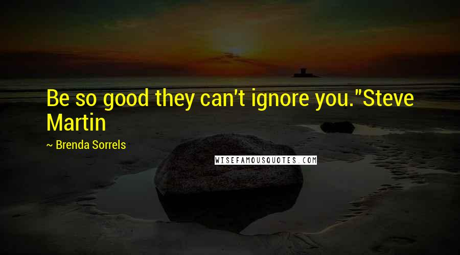 "Brenda Sorrels quotes: Be so good they can't ignore you.""Steve Martin"