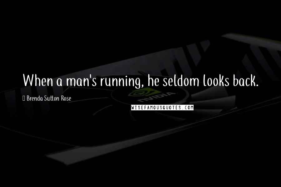 Brenda Sutton Rose quotes: When a man's running, he seldom looks back.
