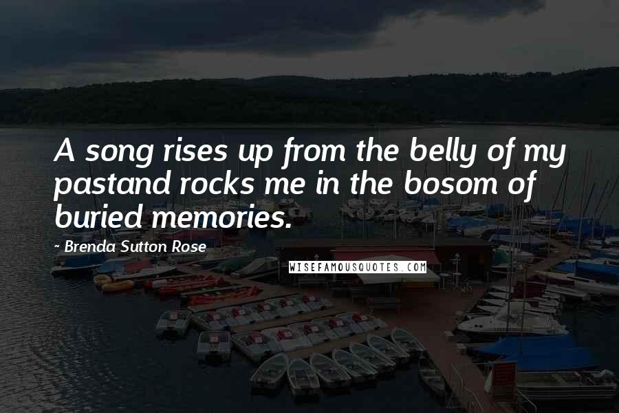 Brenda Sutton Rose quotes: A song rises up from the belly of my pastand rocks me in the bosom of buried memories.