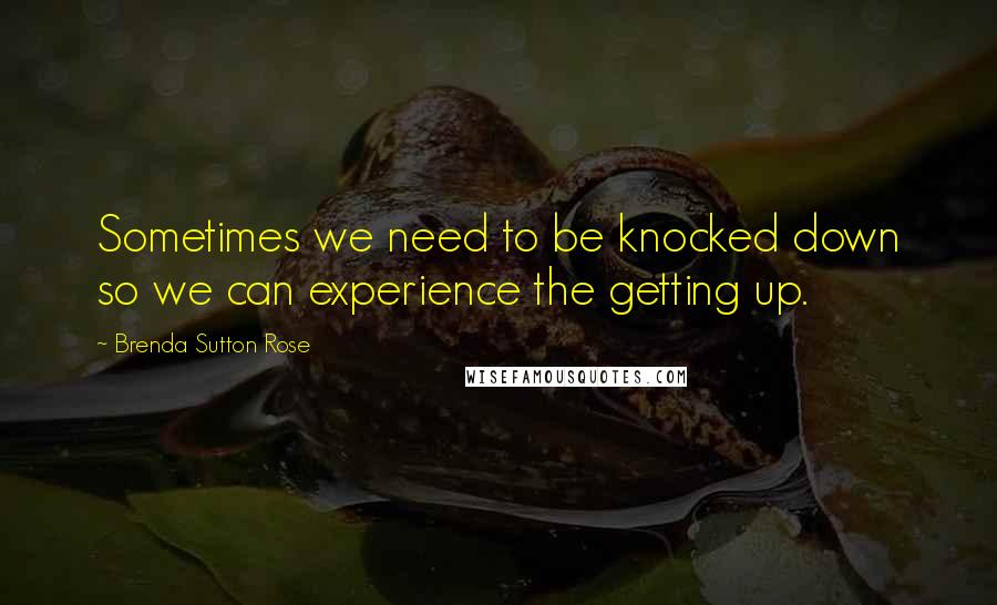 Brenda Sutton Rose quotes: Sometimes we need to be knocked down so we can experience the getting up.