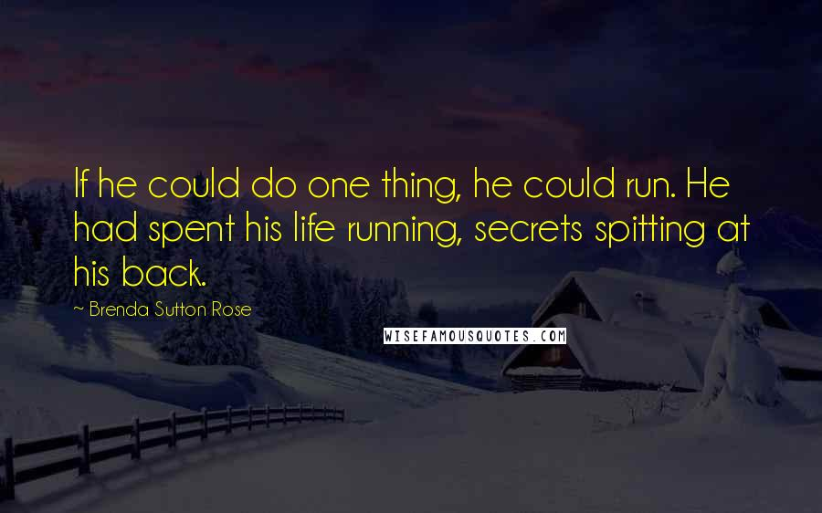 Brenda Sutton Rose quotes: If he could do one thing, he could run. He had spent his life running, secrets spitting at his back.