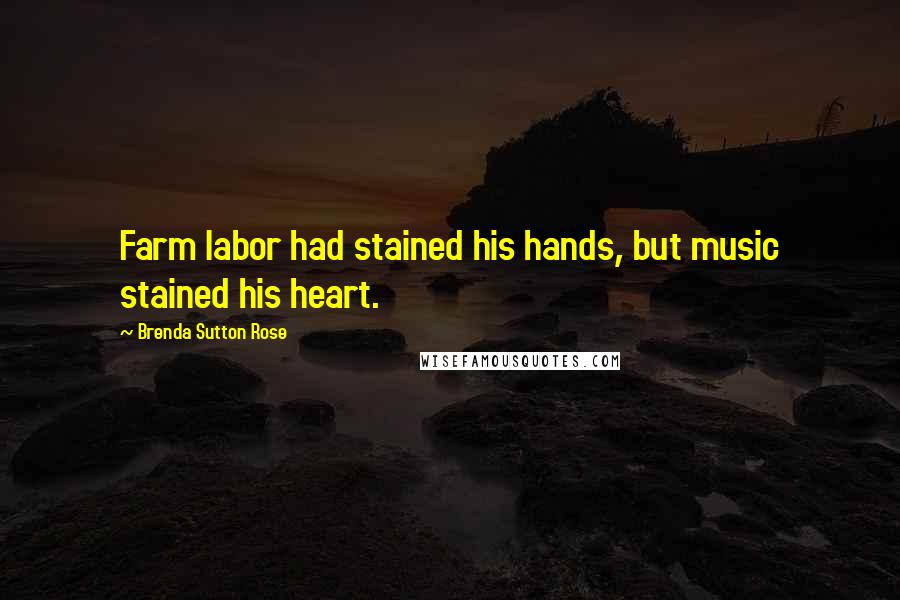 Brenda Sutton Rose quotes: Farm labor had stained his hands, but music stained his heart.
