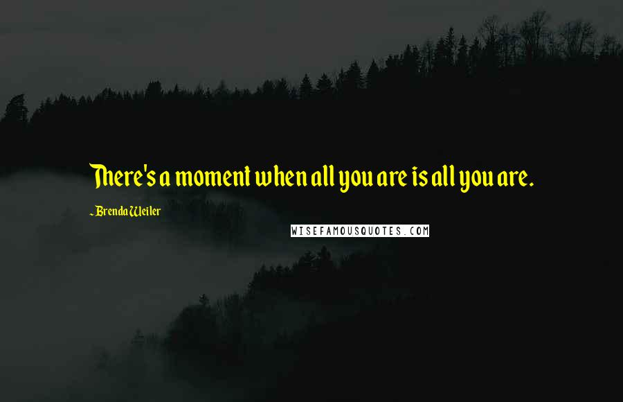 Brenda Weiler quotes: There's a moment when all you are is all you are.