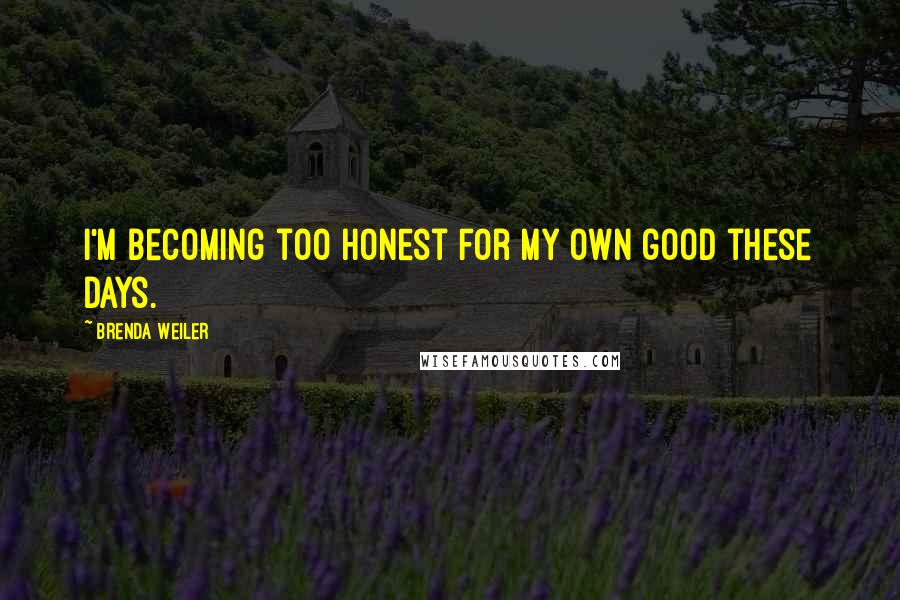 Brenda Weiler quotes: I'm becoming too honest for my own good these days.