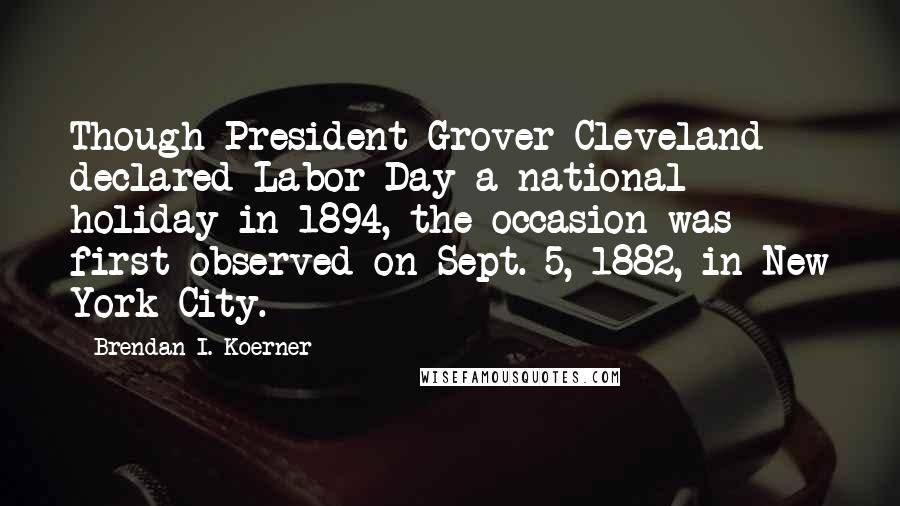Brendan I. Koerner quotes: Though President Grover Cleveland declared Labor Day a national holiday in 1894, the occasion was first observed on Sept. 5, 1882, in New York City.