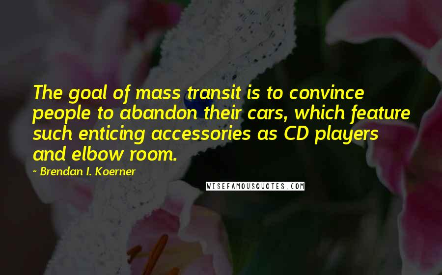 Brendan I. Koerner quotes: The goal of mass transit is to convince people to abandon their cars, which feature such enticing accessories as CD players and elbow room.