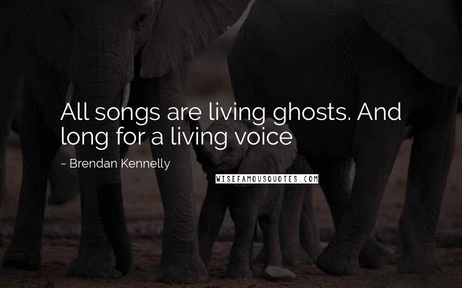 Brendan Kennelly quotes: All songs are living ghosts. And long for a living voice