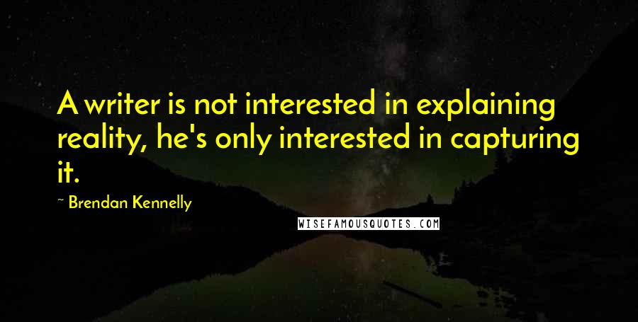 Brendan Kennelly quotes: A writer is not interested in explaining reality, he's only interested in capturing it.