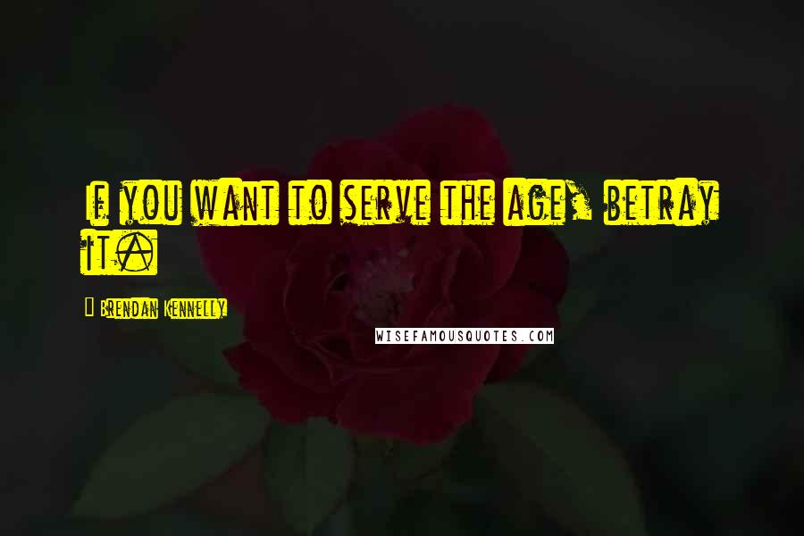 Brendan Kennelly quotes: If you want to serve the age, betray it.