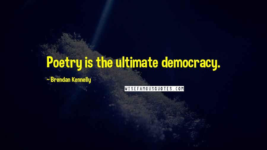 Brendan Kennelly quotes: Poetry is the ultimate democracy.